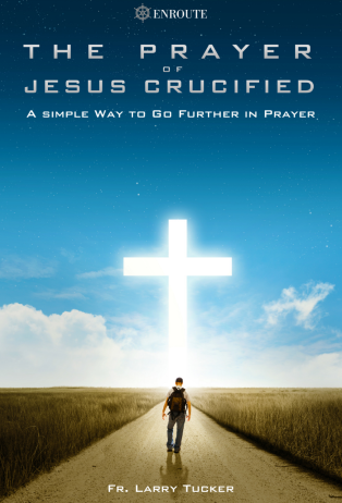 The Prayer of Jesus Crucified: A Simple Way to Go Further in Prayer