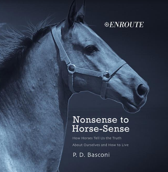 Nonsense to Horse-Sense: How Horses Tell Us the Truth about Ourselves and How to Live, authored by P. D. Basconi