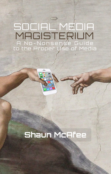 Social Media Magisterium: A No-Nonsense Guide to the Proper Use of Media, authored by Shaun McAfee