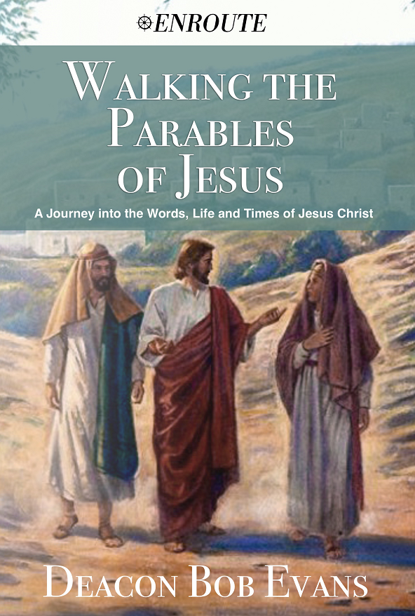 Walking the Parables of Jesus: A Journey into the Words, Life and Times of Jesus Christ, authored by Deacon Bob Evans