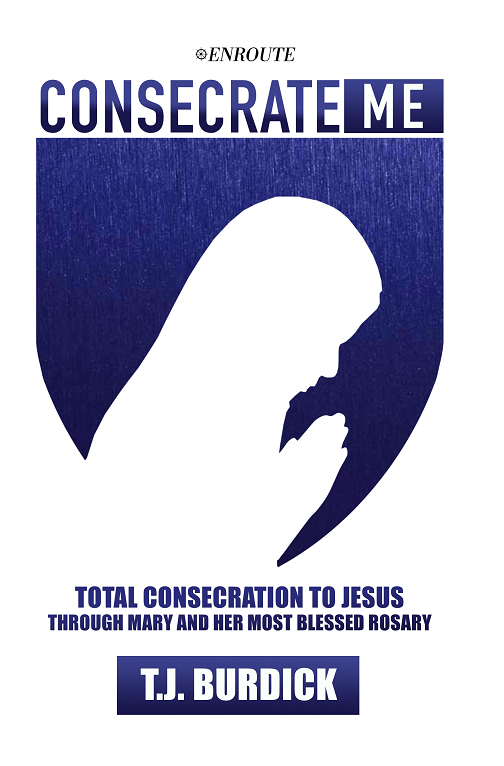 Consecrate Me: Total Consecration to Jesus through Mary and Her Most Blessed Rosary, authored by TJ Burdick