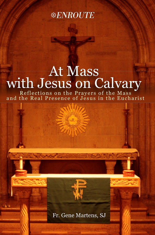At Mass with Jesus on Calvary: Reflections on the Prayers of the Mass and the Real Presence of Jesus in the Eucharist, authored by Fr. Gene Martens, SJ