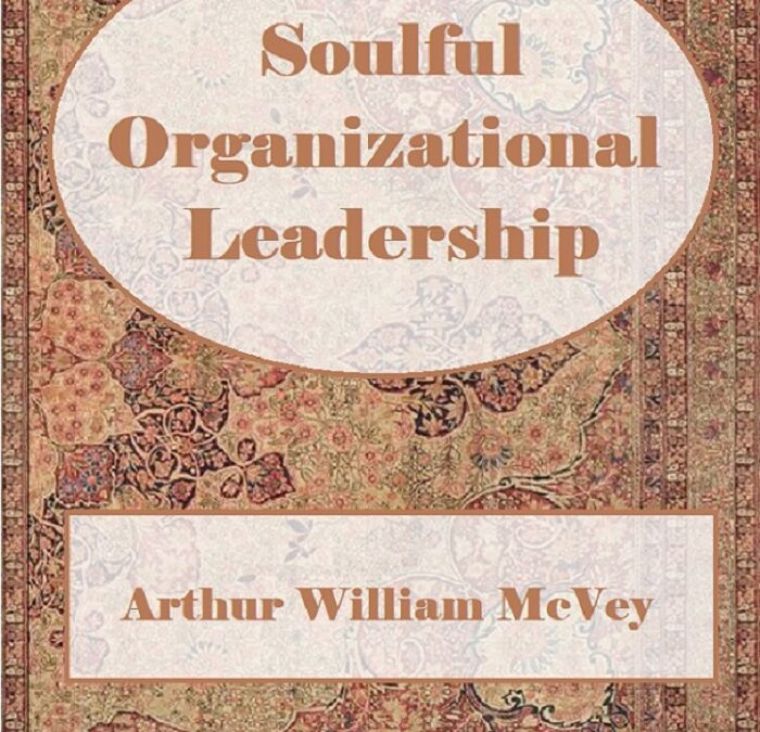 Soulful Organizational Leadership by Arthur William McVey