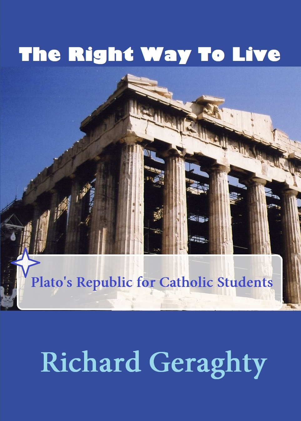The Right Way to Live: Plato's Republic for Catholic Students by Richard Geraghty