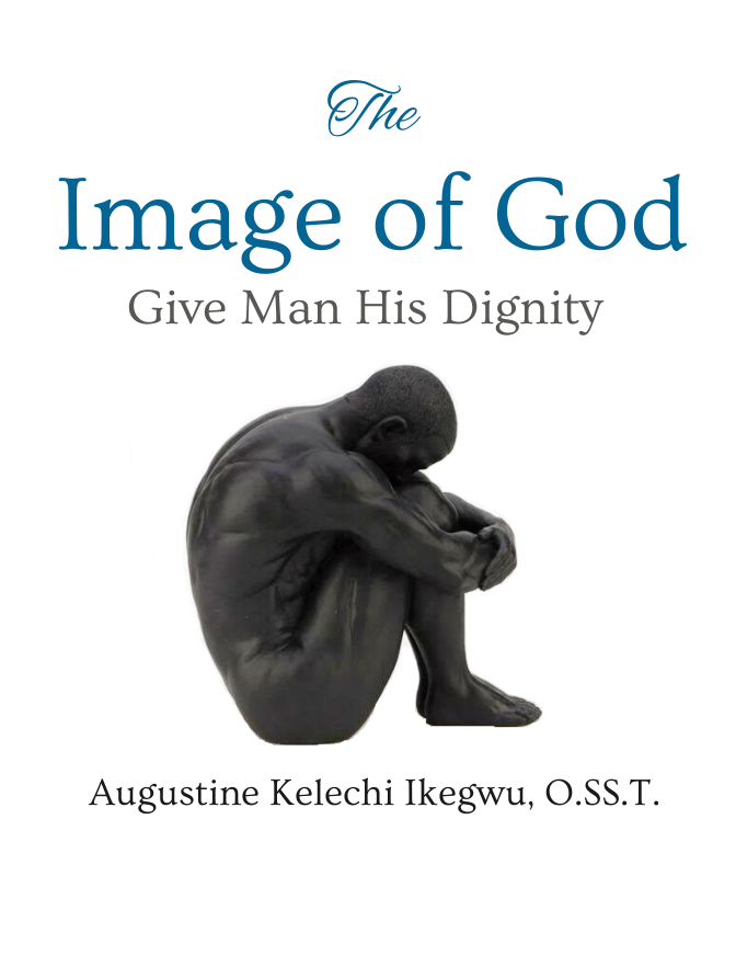The Image of God: Give Man His Dignity by Augustine Kelechi Ikegwu, O.SS.T.